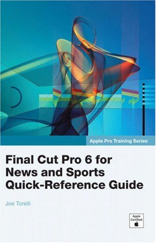 Apple Pro Training Series: Final Cut Pro 6 for News and Sports Quick-Reference Guide