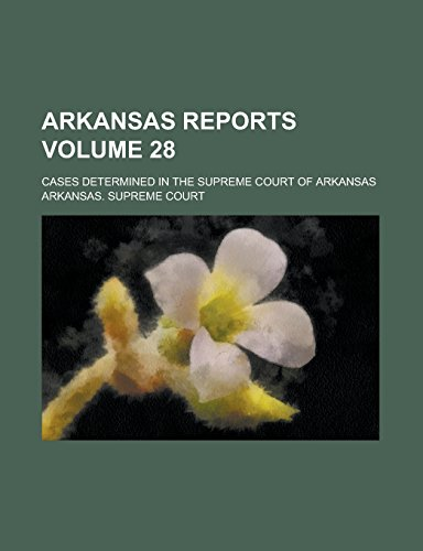 Arkansas Reports; Cases Determined in the Supreme Court of Arkansas Volume 28