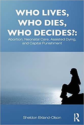Who Lives, Who Dies, Who Decides?: Abortion, Neonatal Care, Assisted Dying, and Capital Punishment (Contemporary Sociological Perspectives) written by Sheldon Ekland-Olson