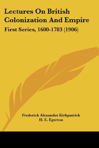 Lectures on British Colonization and Empire: First Series, 1600-1783 (1906)