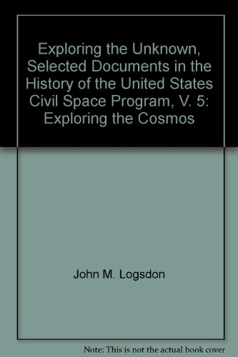 Exploring The Unknown, Selected Documents In The History Of The United States Civil Space Program, V. 5: Exploring The Cosmos