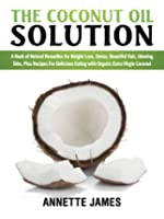 The Coconut Oil Solution: A Book Of Natural Remedies For Weight Loss, Detox, Beautiful Hair, Glowing Skin, Plus Recipes For Delicious Eating With Organic Extra Virgin Coconut (English Edition)
