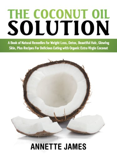 The Coconut Oil Solution: A Book Of Natural Remedies For Weight Loss, Detox, Beautiful Hair, Glowing Skin, Plus Recipes For Delicious Eating With Organic Extra Virgin Coconut by Annette James, Silver Bullet