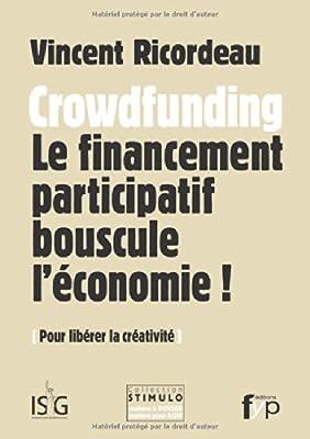 Crowdfunding : Le financement participatif bouscule l'économie ! Pour libérer la créativité par Vincent Ricordeau