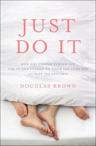 Just Do It: How One Couple Turned Off the TV and Turned On Their Sex Lives for 101 Days (No Excuses!), DOUGLAS BROWN