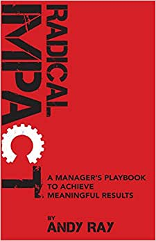 Radical Impact: A Manager's Playbook To Achieve Meaningful Results