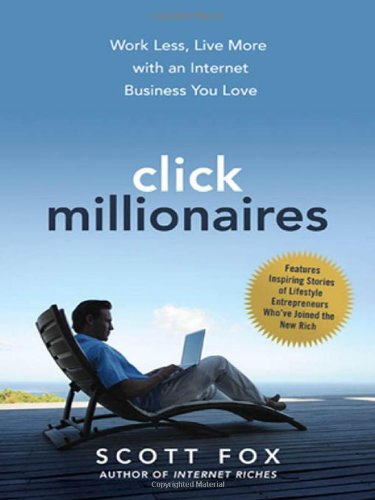 Click Millionaires: Work Less, Live More With An Internet Business You Love