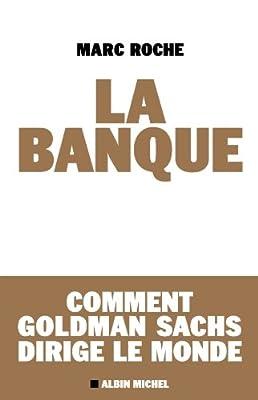 La Banque : Comment Golden Sachs dirige le monde de Marc Roche