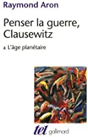 Penser la guerre, Clausewitz (Tome 2-L'âge planétaire)