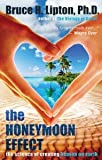 The Honeymoon Effect: The Science of Creating Heaven on Earth [Hardcover] [2013] Bruce H. Lipton Ph.D., Bruce H Lipton Ph.D