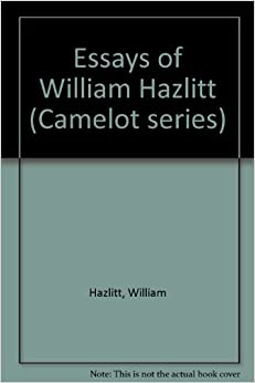 essayist william hazlitt It's fortunate that william hazlitt enjoyed his own company, for this talented british essayist was not, by his own admission, a very pleasant companion: i am not, in.