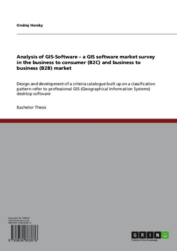 Analysis Of Gis-Software - A Gis Software Market Survey In The Business To Consumer (B2C) And Business To Business (B2B) Market: Design And Development ... Information Systems) Desktop Software