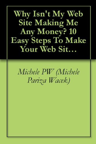 Why Isn't My Web Site Making Me Any Money? 10 Easy Steps To Make Your Web Site Go Ka-Ching!