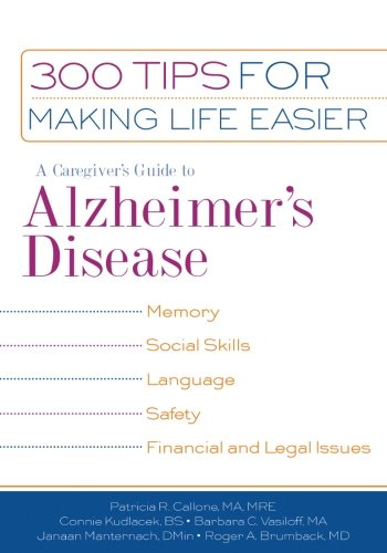 A Caregiver's Guide to Alzheimer's Disease: 300 Tips for Making Life Easier, Patricia R. Callone; Connie Kudlacek; Barabara C. Vasiloff; Janaan Manternach; Roger A. Brumback