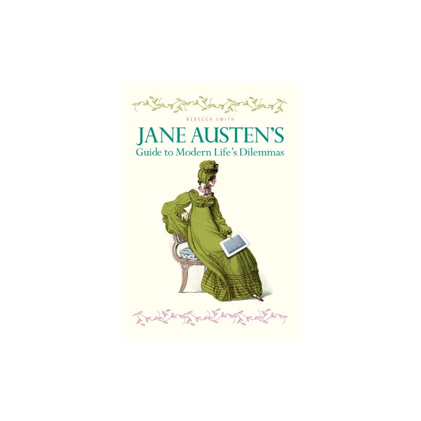 Jane Austens Guide to Modern Lifes Dilemmas Answers to your most burning questions about life, love, happiness (and what to wear) from the great novelist herself