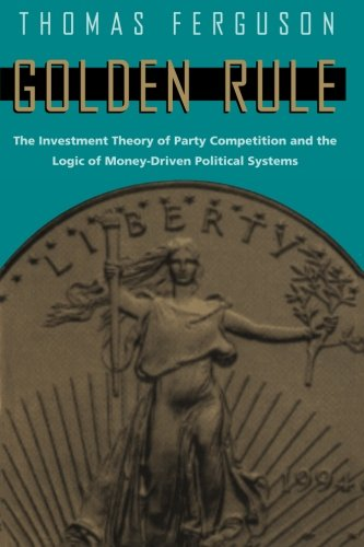 Golden Rule: The Investment Theory of Party Competition and the Logic of Money-Driven Political Systems (American Politics and Political Economy Series)