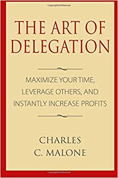 The Art Of Delegation: Maximize Your Time, Leverage Others, And Instantly Increa