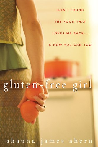 Shauna James Ahern - Gluten-Free Girl: How I Found the Food That Loves Me Back...And How You Can Too