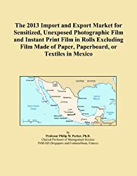 The 2013 Import and Export Market for Sensitized, Unexposed Photographic Film and Instant Print Film in Rolls Excluding Film Made of Paper, Paperboard, or Textiles in Mexico