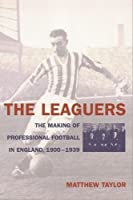 The Leaguers: The Making Of Professional Football In England: 1900-1939