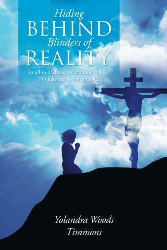 Hiding Behind Blinders of Reality: For all in darkness must come to light. No lukewarm, hot, or cold. PDF