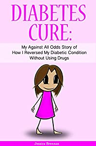 Diabetes Cure: My Against All Odds Story of How I Reversed My Diabetic Condition Without Using Drugs (Illustrated With Stick Figures)