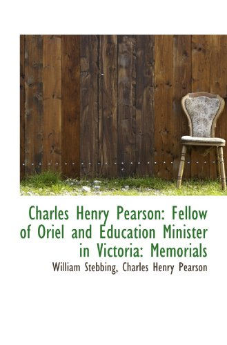 Charles Henry Pearson: Fellow of Oriel and Education Minister in Victoria: Memorials