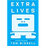 Extra Lives: Why Video Games Matter ~ Tom Bissell