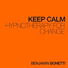 Keep Calm - Hypnotherapy For Change  by Benjamin P Bonetti Narrated by Benjamin P Bonetti
