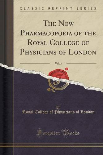 The New Pharmacopoeia of the Royal College of Physicians of London, Vol. 3 (Classic Reprint)