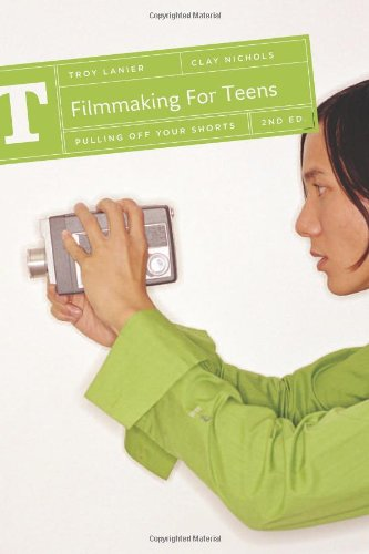 Filmmaking for Teens: Pulling off your shorts by Troy Lanier and Clay Nichols