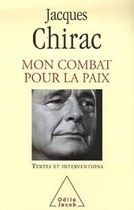 Mon combat pour la paix : Textes et interventions 1995-2007 par Jacques Chirac