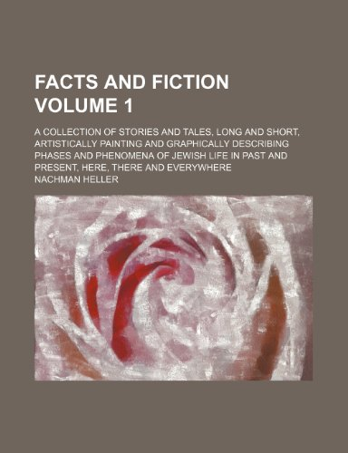 Facts and fiction Volume 1; a collection of stories and tales, long and short, artistically painting and graphically describing phases and phenomena ... past and present, here, there and everywhere
