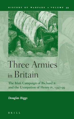 Three Armies in Britain: The Irish Campaign of Richard II and the Usurpation of Henry IV, 1397-1399 (History of Warfare)