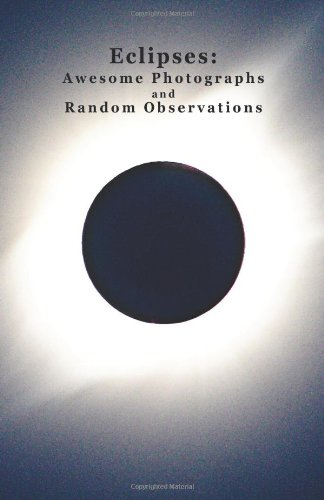Eclipses: Awesome Photographs And Random Observations (Volume 1)