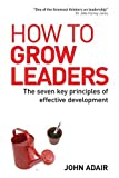 How to Grow Leaders: The Seven Key Principles of Effective Development (0749448393) by Adair, John
