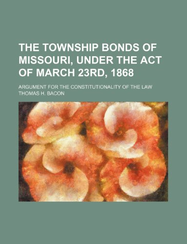 The township bonds of Missouri, under the act of March 23rd, 1868; Argument for the constitutionality of the law