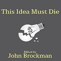 This Idea Must Die: Scientific Theories That Are Blocking Progress Hörbuch von John Brockman Gesprochen von: David Colacci, Susan Ericksen