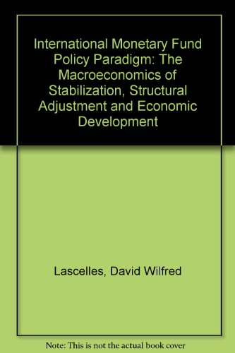 International Monetary Fund Policy Paradigm: The Macroeconomics of Stabilization, Structural Adjustment and Economic Development