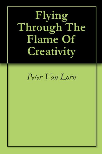 Peter Van Lorn - Flying Through The Flame Of Creativity (English Edition)