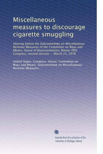 Miscellaneous measures to discourage cigarette smuggling: Hearing before the Subcommittee on Miscellaneous Revenue Measures of the Committee on Ways ... Congress, second session ... March 21, 1978 PDF