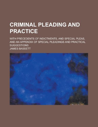 Criminal Pleading and Practice; With Precedents of Indictments, and Special Pleas, and an Appendix of Special Pleadings and Practical Suggestions
