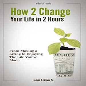 How to Change Your Life in Two Hours | [Jamon E. Glover]
