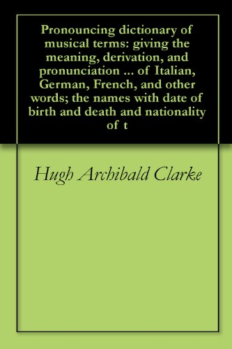 Pronouncing Dictionary Of Musical Terms: Giving The Meaning, Derivation, And Pronunciation ... Of Italian, German, French, And Other Words; The Names With Date Of Birth And Death And Nationality Of T front-106609