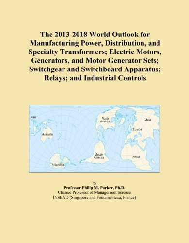 The 2013-2018 World Outlook For Manufacturing Power, Distribution, And Specialty Transformers; Electric Motors, Generators, And Motor Generator Sets; ... Apparatus; Relays; And Industrial Controls