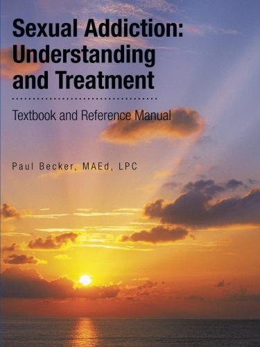 Sexual Addiction: Understanding and Treatment: Textbook and Reference Manual, by Paul Becker