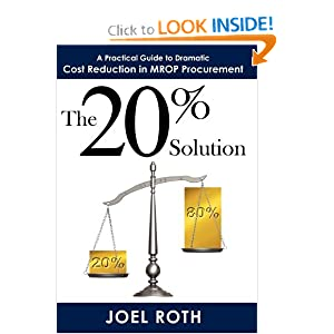 The 20% Solution: A Practical Guide To Dramatic Cost Reduction In MROP Procurement Joel Roth