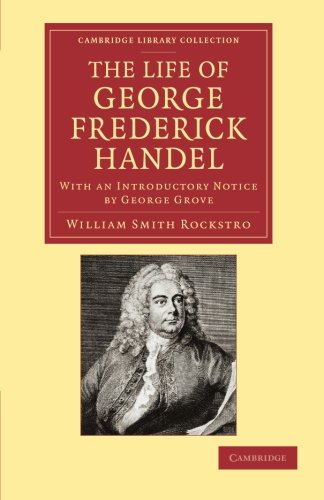 The Life of George Frederick Handel: With an Introductory Notice by George Grove (Cambridge Library Collection - Music)