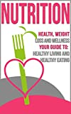 Nutrition: Health, Weight Loss and Wellness - Your Guide to: Healthy Living and Healthy Eating (Low Carb, Lose Fat, Healthy Meals, Weightloss, Healthy Habits, Weight Watchers, Nutrition 101)