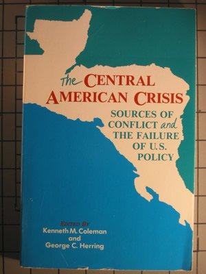 Central American Crisis : Sources of Conflict and the Failure of U.S. Policy, KENNETH M. COLEMAN, GEORGE C. HERRING